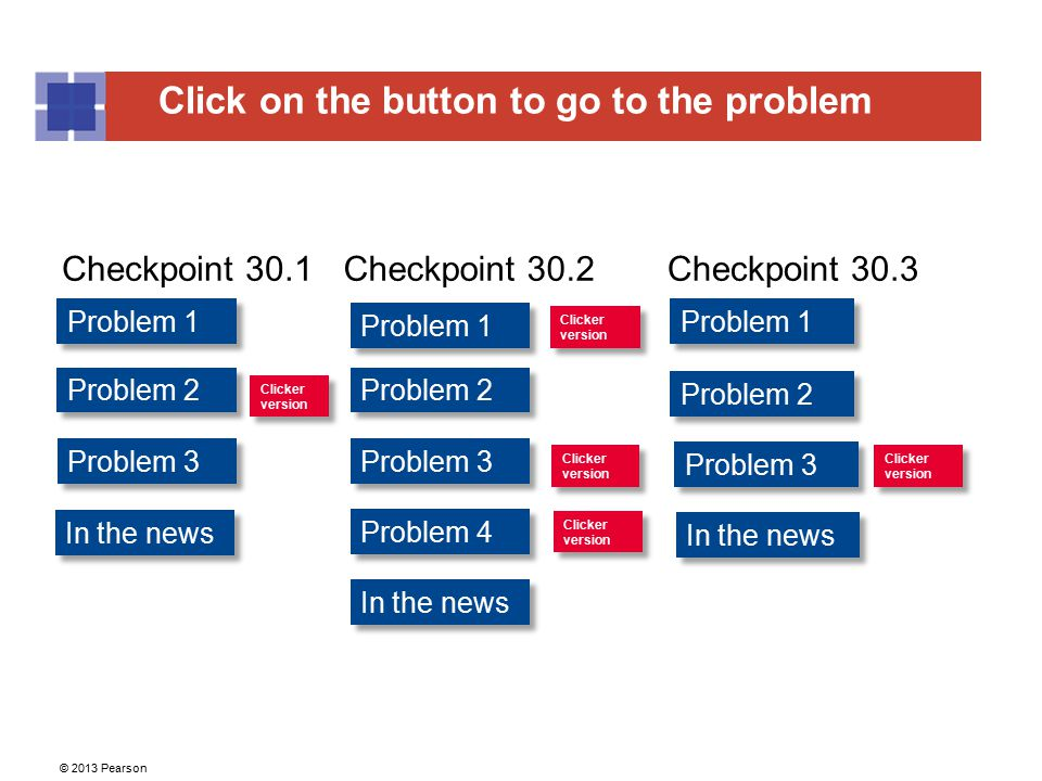 Click on the button to go to the problem © 2013 Pearson Problem 1 Problem 2 Problem 1 Problem 2 In the news Checkpoint 30.1Checkpoint 30.3 Problem 1 C