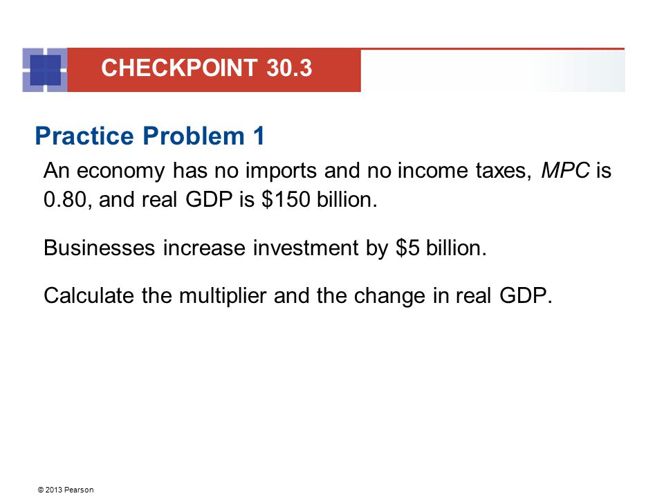 © 2013 Pearson Practice Problem 1 An economy has no imports and no income taxes, MPC is 0.80, and real GDP is $150 billion. Businesses increase invest