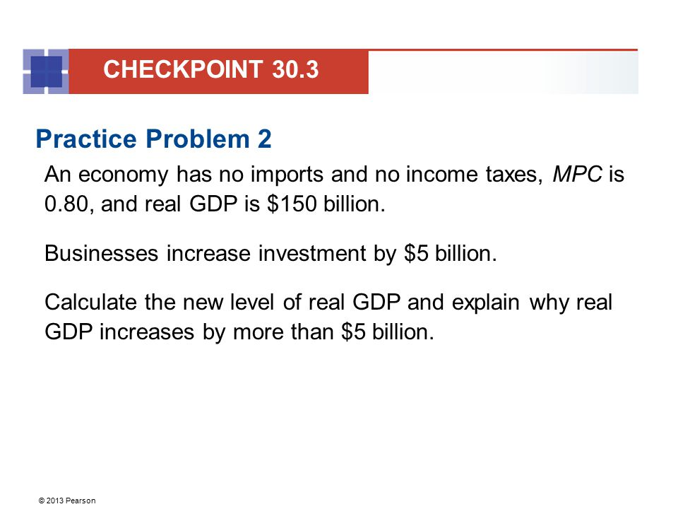 © 2013 Pearson Practice Problem 2 An economy has no imports and no income taxes, MPC is 0.80, and real GDP is $150 billion. Businesses increase invest