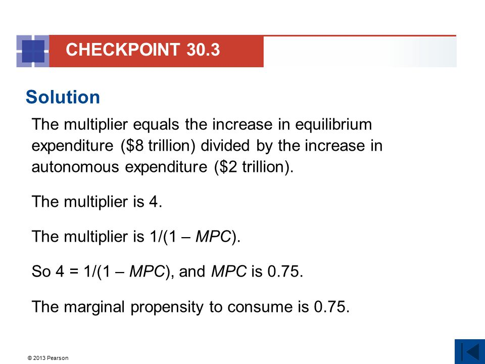 © 2013 Pearson Solution The multiplier equals the increase in equilibrium expenditure ($8 trillion) divided by the increase in autonomous expenditure