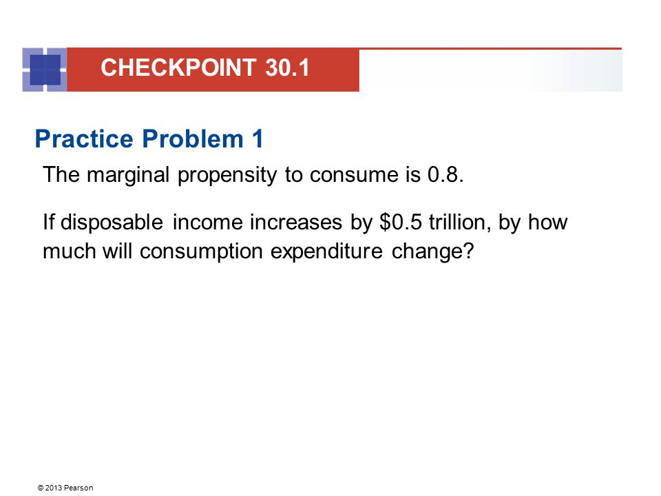© 2013 Pearson Practice Problem 1 The marginal propensity to consume is 0.8. If disposable income increases by $0.5 trillion, by how much will consump