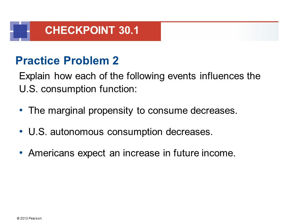 © 2013 Pearson Practice Problem 2 Explain how each of the following events influences the U.S. consumption function: The marginal propensity to consum