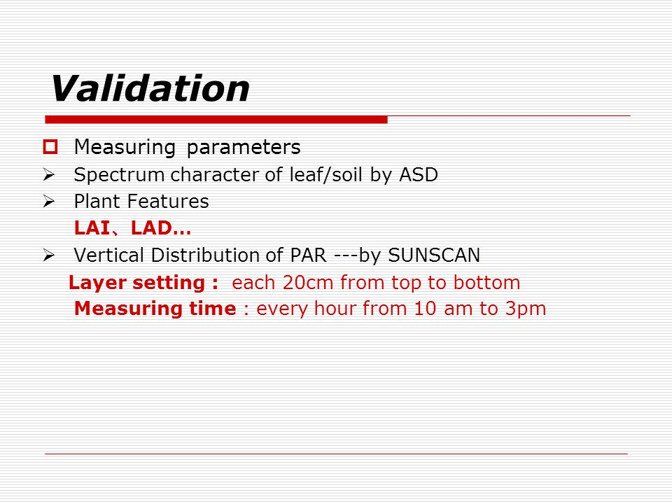 Validation  Measuring parameters  Spectrum character of leaf/soil by ASD  Plant Features LAI 、 LAD…  Vertical Distribution of PAR ---by SUNSCAN Layer setting : each 20cm from top to bottom Measuring time : every hour from 10 am to 3pm