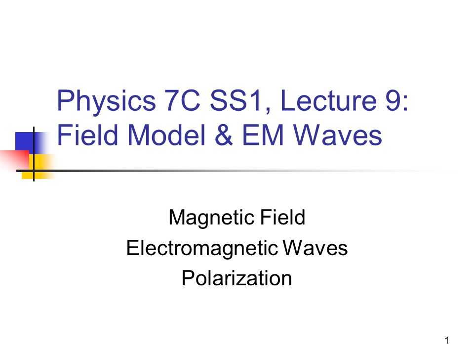 1 Physics 7C SS1, Lecture 9: Field Model & EM Waves Magnetic Field Electromagnetic Waves Polarization