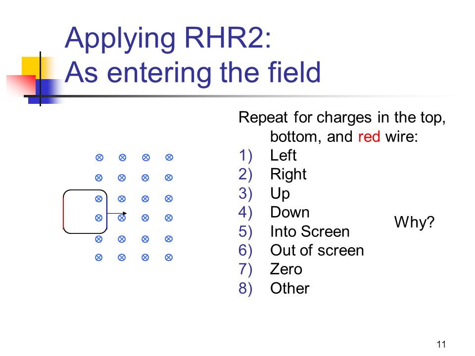 11 Applying RHR2: As entering the field Repeat for charges in the top, bottom, and red wire: 1)Left 2)Right 3)Up 4)Down 5)Into Screen 6)Out of screen 7)Zero 8)Other Why