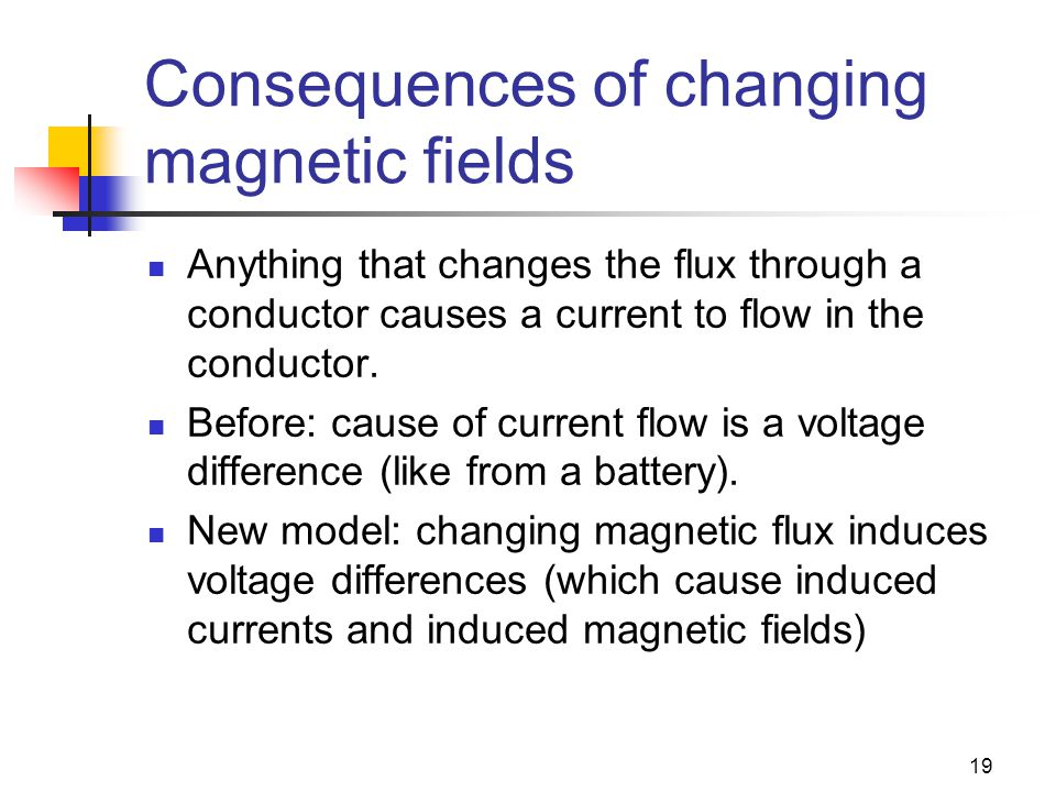 19 Consequences of changing magnetic fields Anything that changes the flux through a conductor causes a current to flow in the conductor.