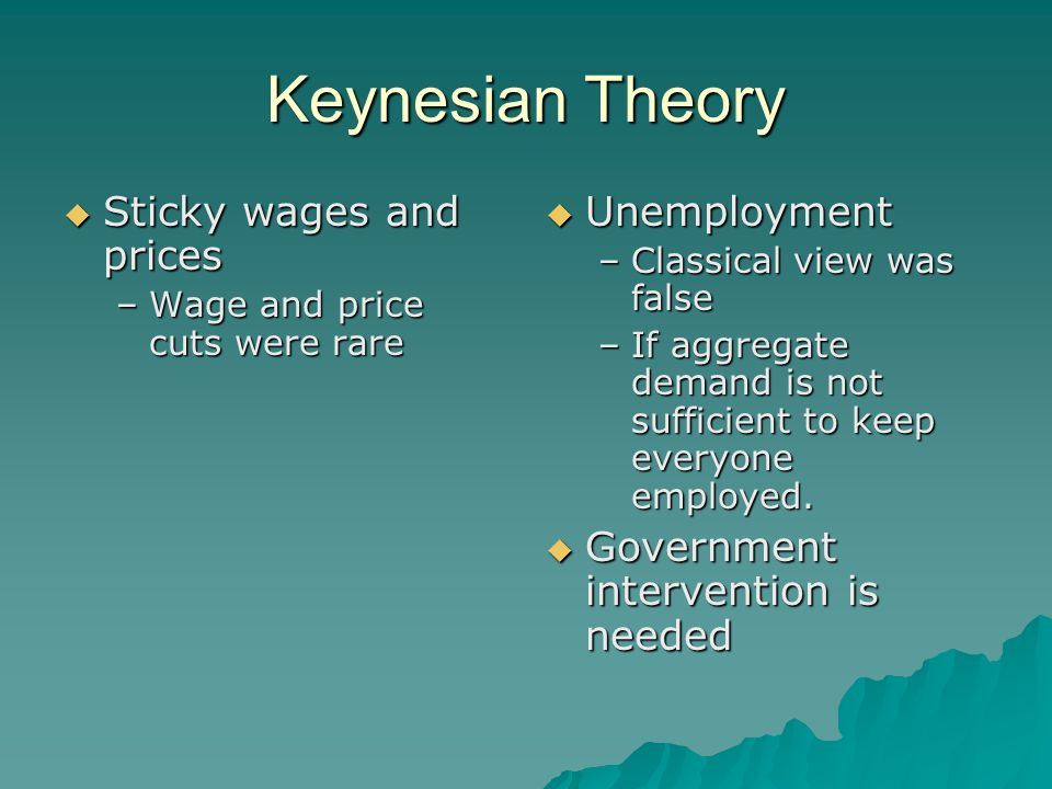 Keynesian Theory  Sticky wages and prices –Wage and price cuts were rare  Unemployment –Classical view was false –If aggregate demand is not suffici