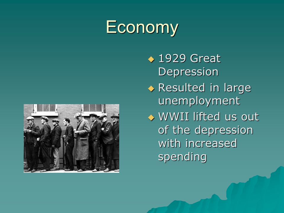Economy  1929 Great Depression  Resulted in large unemployment  WWII lifted us out of the depression with increased spending