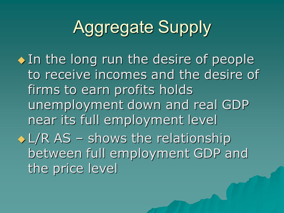 Aggregate Supply  In the long run the desire of people to receive incomes and the desire of firms to earn profits holds unemployment down and real GD