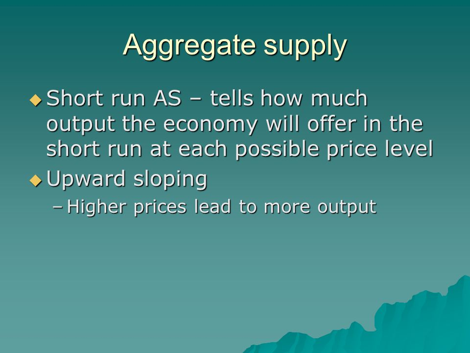 Aggregate supply  Short run AS – tells how much output the economy will offer in the short run at each possible price level  Upward sloping –Higher
