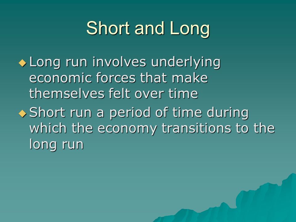 Short and Long  Long run involves underlying economic forces that make themselves felt over time  Short run a period of time during which the econom