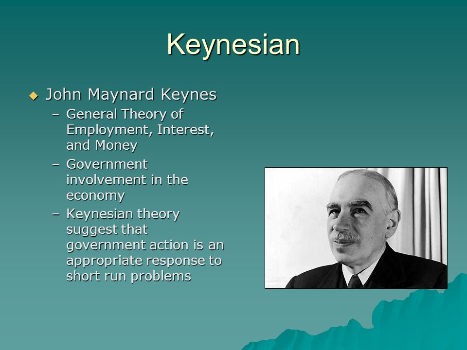 Keynesian  John Maynard Keynes –General Theory of Employment, Interest, and Money –Government involvement in the economy –Keynesian theory suggest th