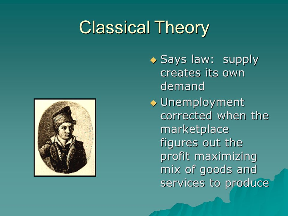 Classical Theory  Full employment: –According to the classical view, unemployment is nothing more than a transitory disequilibrium in the marketplace.
