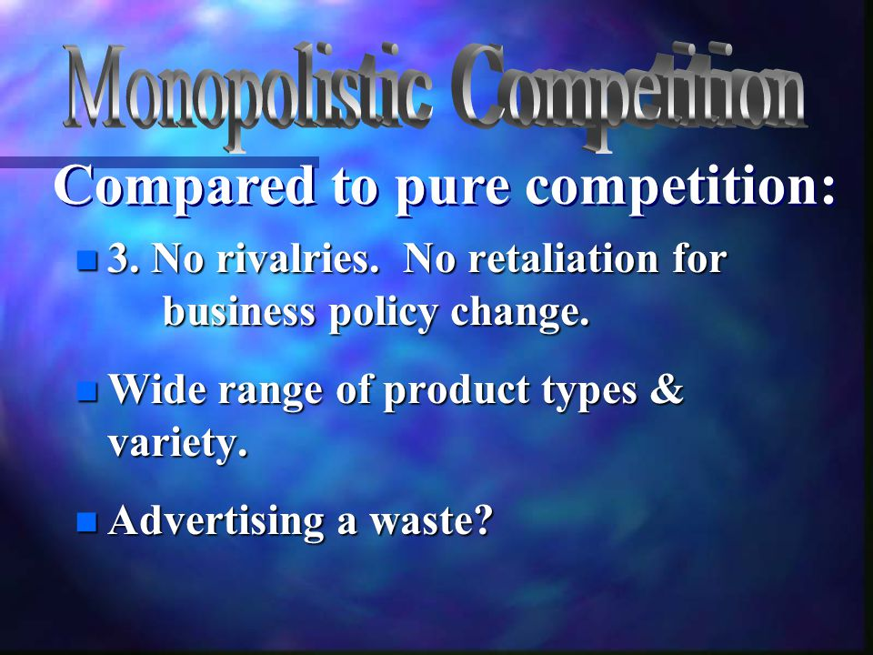 n 3. No rivalries. No retaliation for business policy change. n Wide range of product types & variety. n Advertising a waste? Compared to pure competi