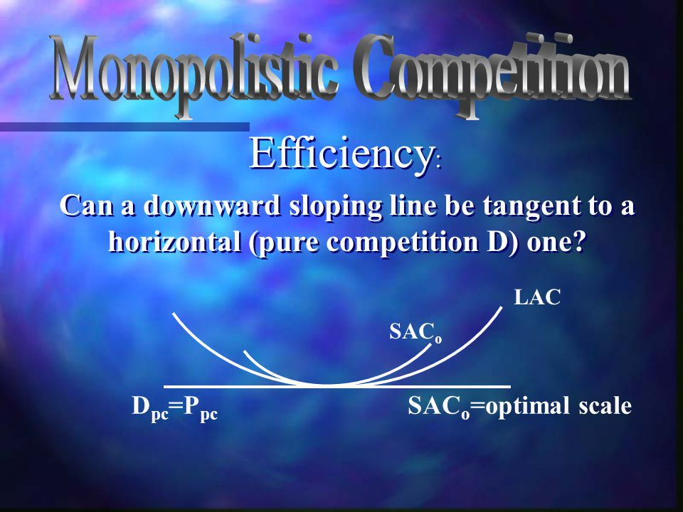 Can a downward sloping line be tangent to a horizontal (pure competition D) one? LAC SAC o SAC o =optimal scaleD pc =P pc Efficiency :