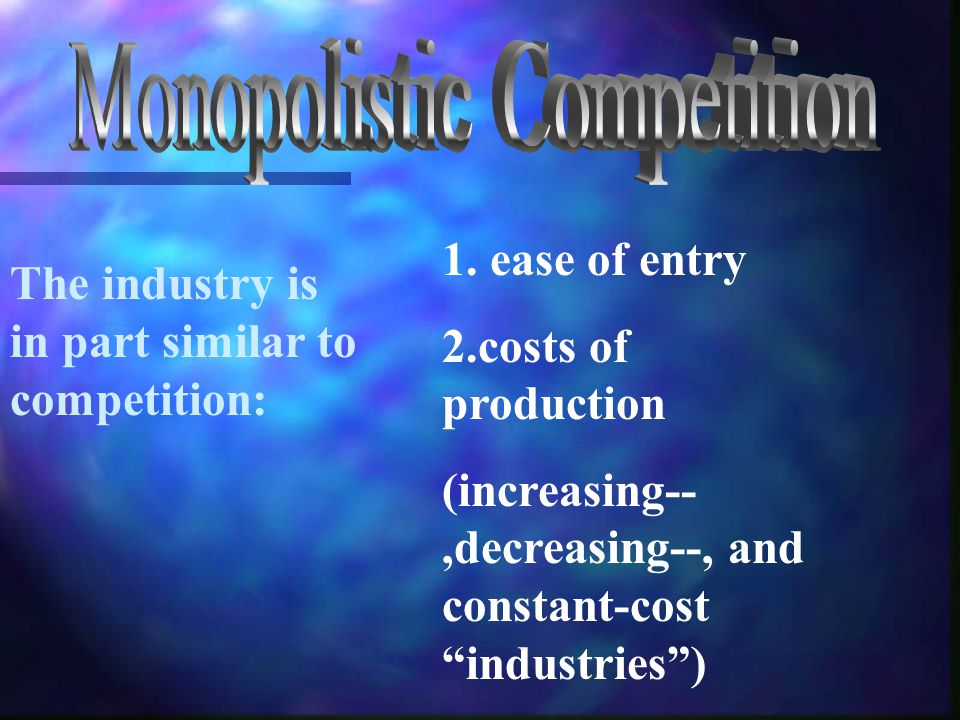 "The industry is in part similar to competition: 1. ease of entry 2.costs of production (increasing--,decreasing--, and constant-cost ""industries"")"