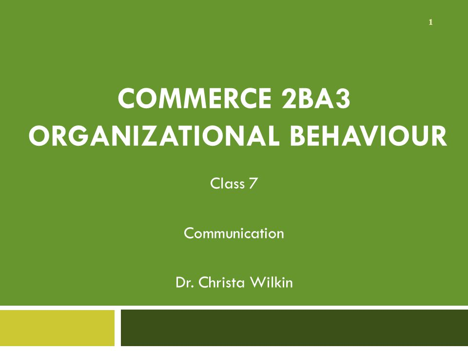COMMERCE 2BA3 ORGANIZATIONAL BEHAVIOUR Class 7 Communication Dr. Christa Wilkin 1