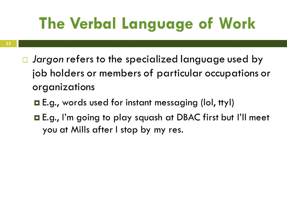 The Verbal Language of Work  Jargon refers to the specialized language used by job holders or members of particular occupations or organizations  E.g., words used for instant messaging (lol, ttyl)  E.g., I'm going to play squash at DBAC first but I'll meet you at Mills after I stop by my res.