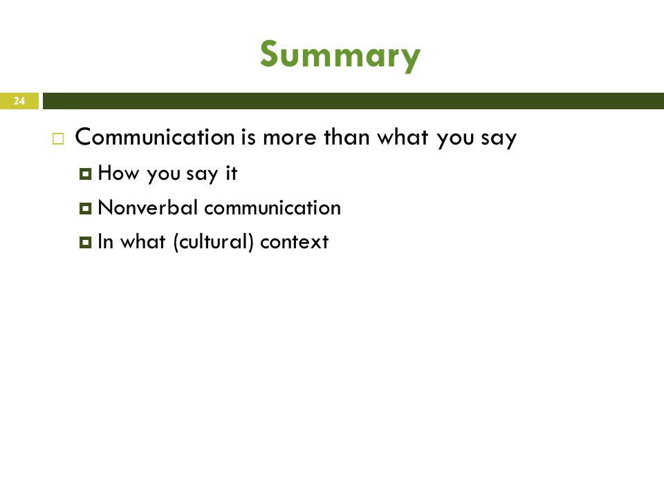 Summary  Communication is more than what you say  How you say it  Nonverbal communication  In what (cultural) context 24