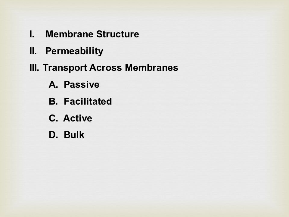 I. Membrane Structure II. Permeability III. Transport Across Membranes A.