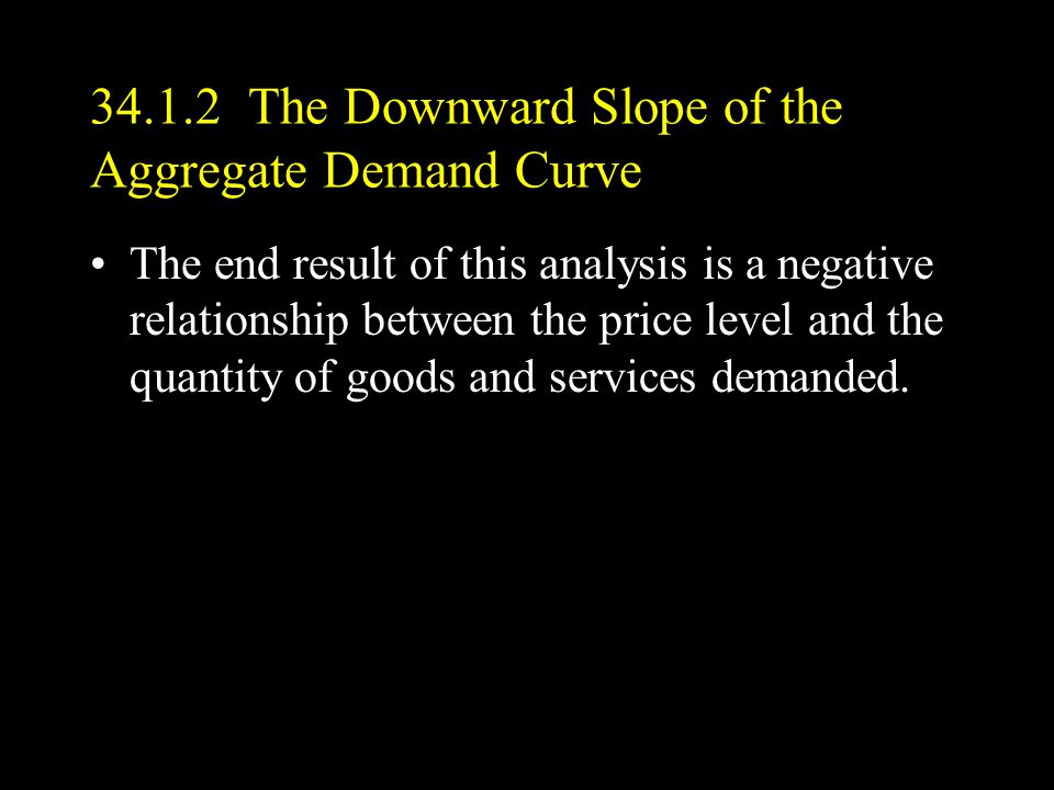 34.1.2 The Downward Slope of the Aggregate Demand Curve The end result of this analysis is a negative relationship between the price level and the quantity of goods and services demanded.