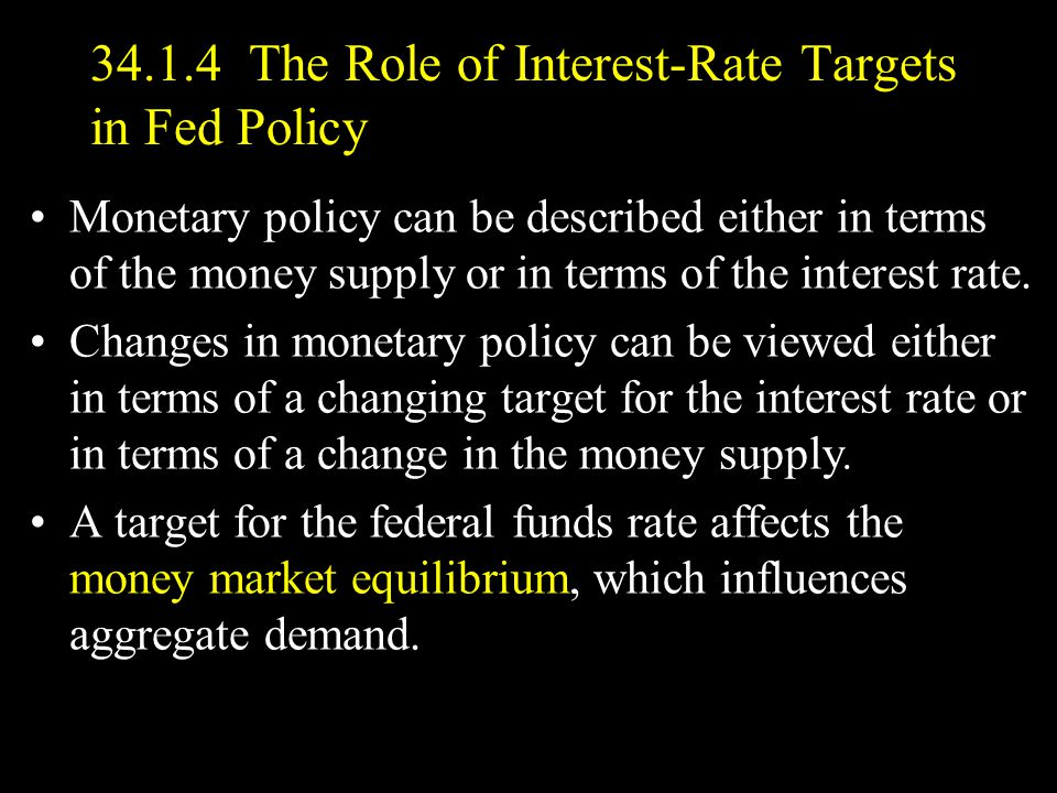 34.1.4 The Role of Interest-Rate Targets in Fed Policy Monetary policy can be described either in terms of the money supply or in terms of the interest rate.