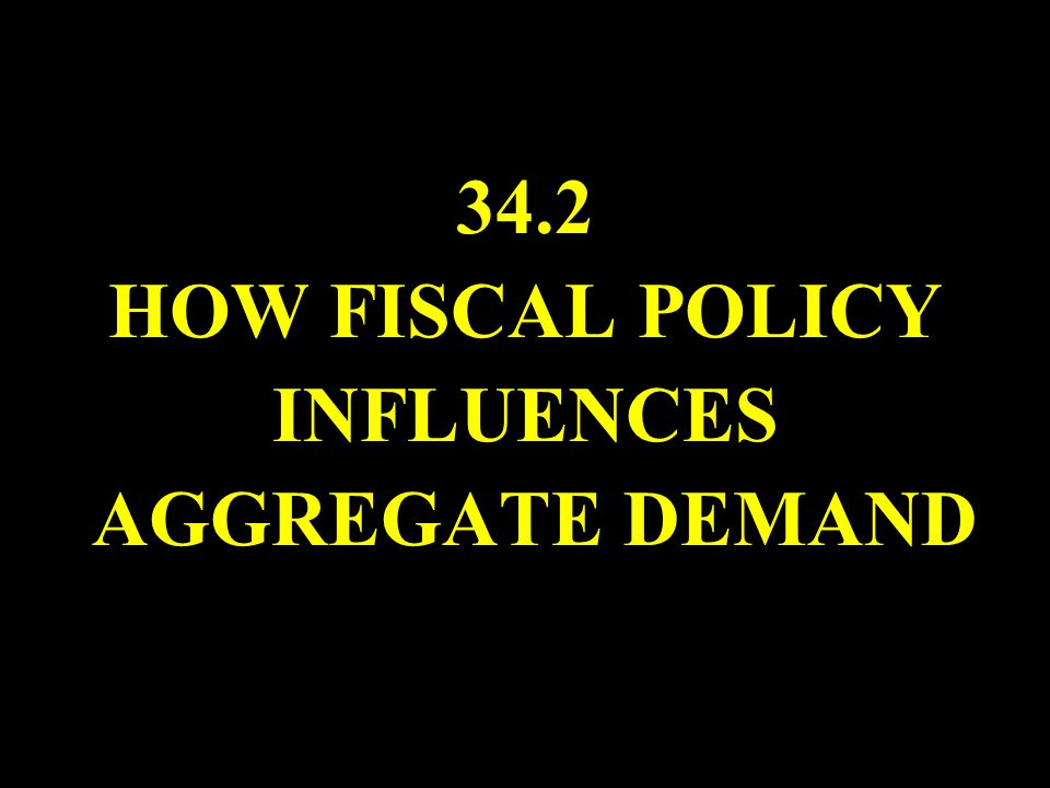34.2 HOW FISCAL POLICY INFLUENCES AGGREGATE DEMAND