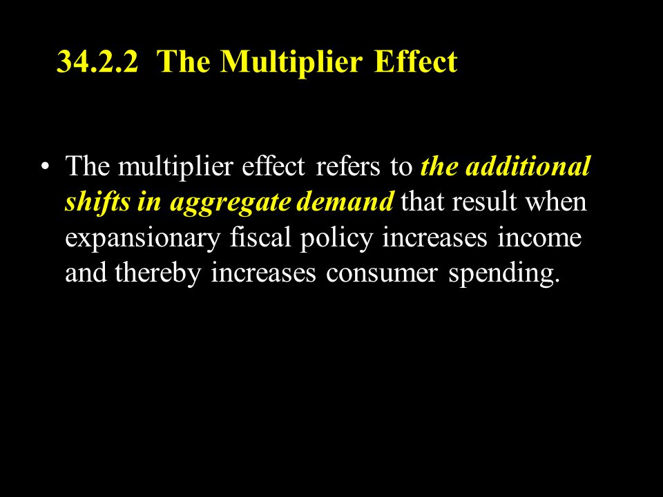 34.2.2 The Multiplier Effect The multiplier effect refers to the additional shifts in aggregate demand that result when expansionary fiscal policy increases income and thereby increases consumer spending.