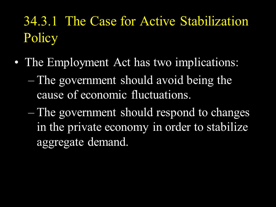 34.3.1 The Case for Active Stabilization Policy The Employment Act has two implications: –The government should avoid being the cause of economic fluctuations.