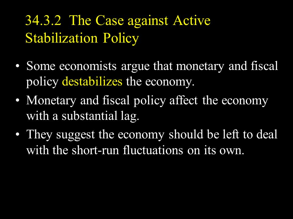34.3.2 The Case against Active Stabilization Policy Some economists argue that monetary and fiscal policy destabilizes the economy.