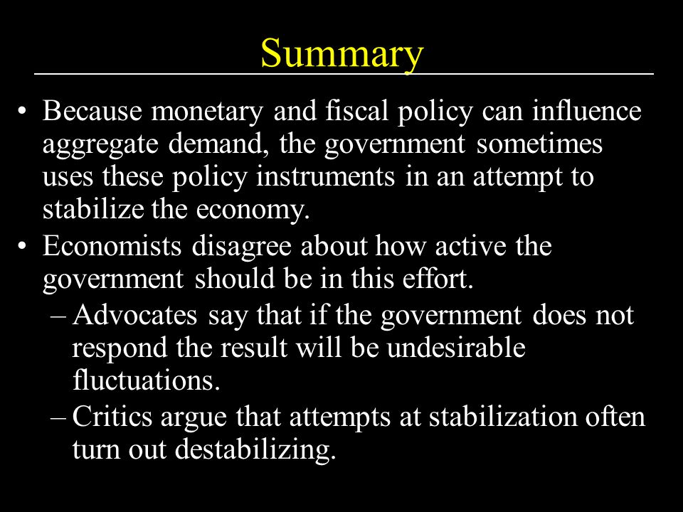 Summary Because monetary and fiscal policy can influence aggregate demand, the government sometimes uses these policy instruments in an attempt to stabilize the economy.