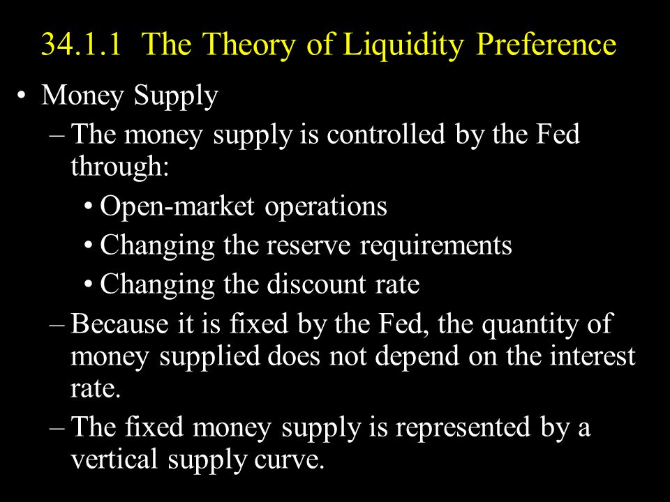 34.1.1 The Theory of Liquidity Preference Money Supply –The money supply is controlled by the Fed through: Open-market operations Changing the reserve requirements Changing the discount rate –Because it is fixed by the Fed, the quantity of money supplied does not depend on the interest rate.