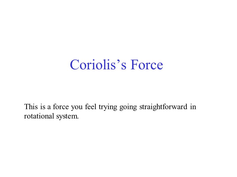 Coriolis's Force This is a force you feel trying going straightforward in rotational system.