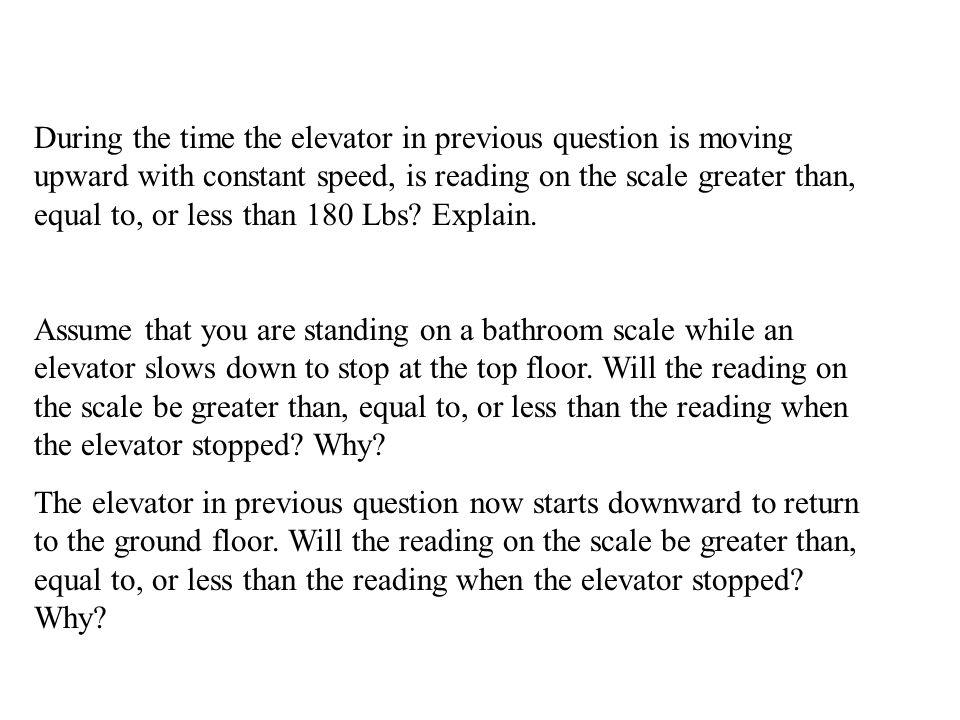 During the time the elevator in previous question is moving upward with constant speed, is reading on the scale greater than, equal to, or less than 180 Lbs.