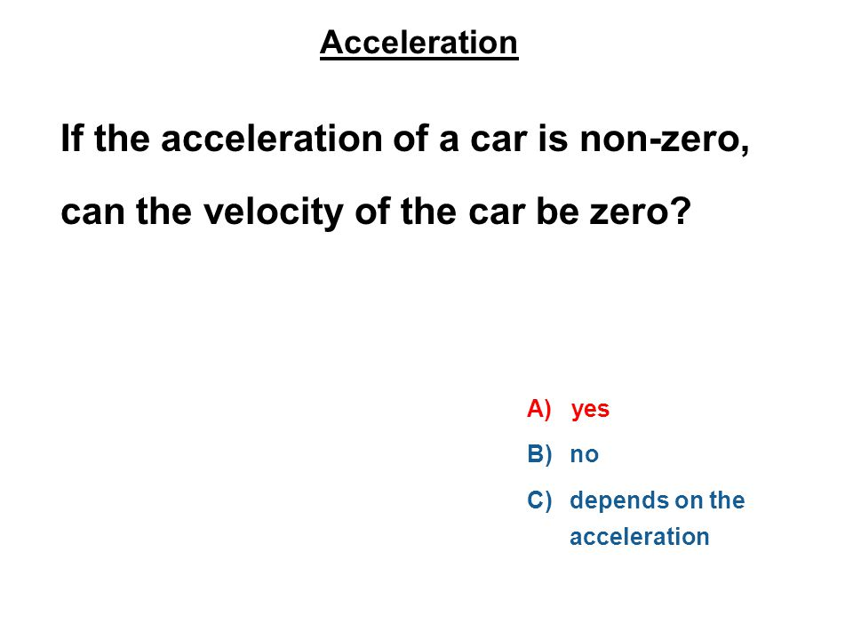 Acceleration If the acceleration of a car is non-zero, can the velocity of the car be zero.