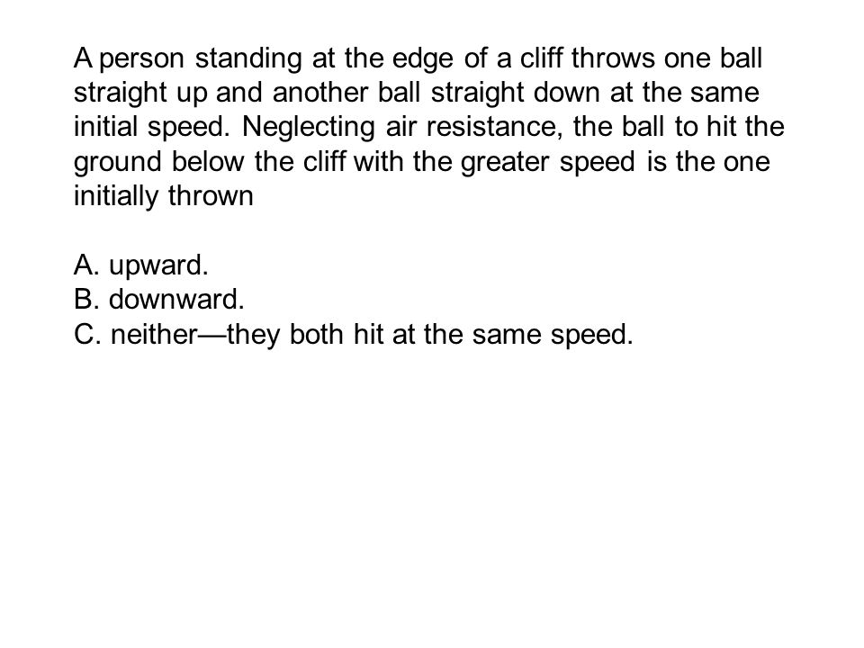 A person standing at the edge of a cliff throws one ball straight up and another ball straight down at the same initial speed.