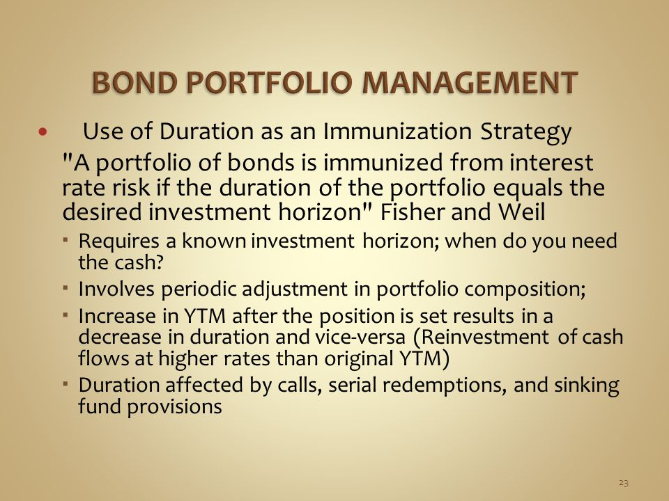 Use of Duration as an Immunization Strategy A portfolio of bonds is immunized from interest rate risk if the duration of the portfolio equals the desired investment horizon Fisher and Weil  Requires a known investment horizon; when do you need the cash.