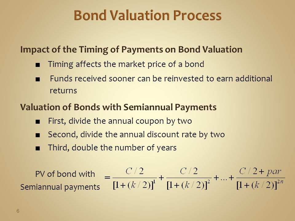 Impact of the Timing of Payments on Bond Valuation ■ Timing affects the market price of a bond ■ Funds received sooner can be reinvested to earn additional returns Valuation of Bonds with Semiannual Payments ■ First, divide the annual coupon by two ■ Second, divide the annual discount rate by two ■ Third, double the number of years PV of bond with Semiannual payments 6