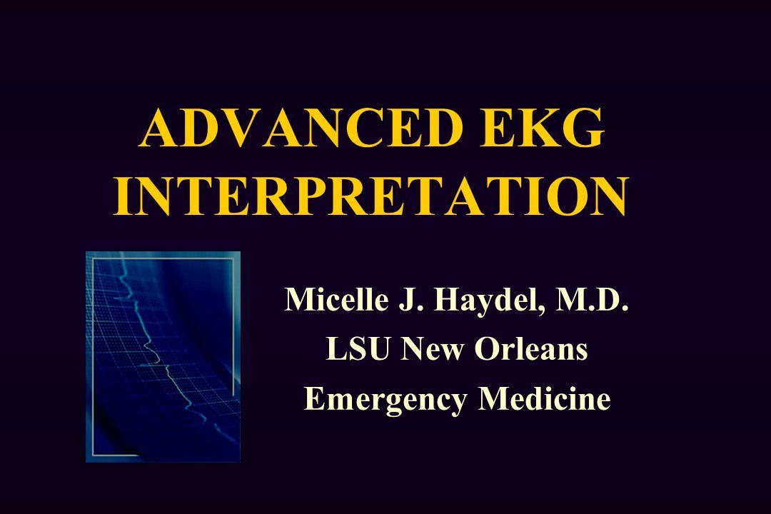 ADVANCED EKG INTERPRETATION Micelle J. Haydel, M.D. LSU New Orleans Emergency Medicine