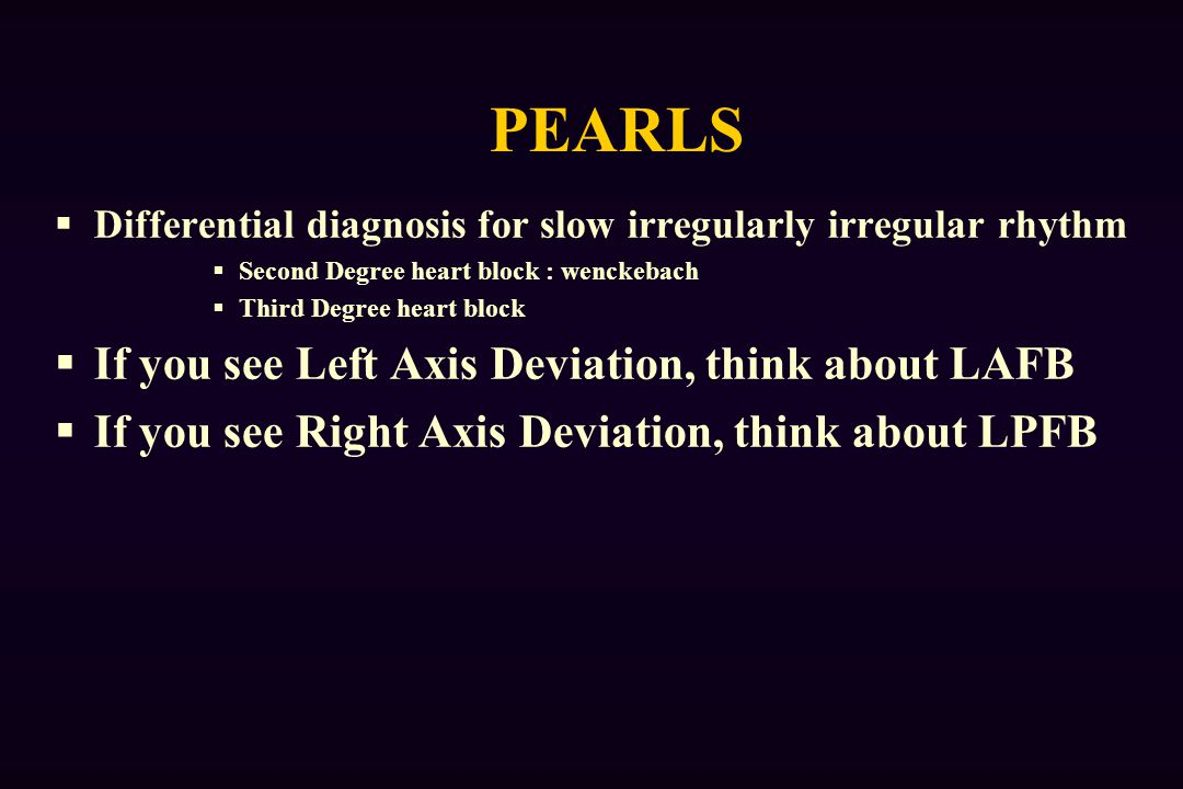 PEARLS  Differential diagnosis for slow irregularly irregular rhythm  Second Degree heart block : wenckebach  Third Degree heart block  If you see Left Axis Deviation, think about LAFB  If you see Right Axis Deviation, think about LPFB