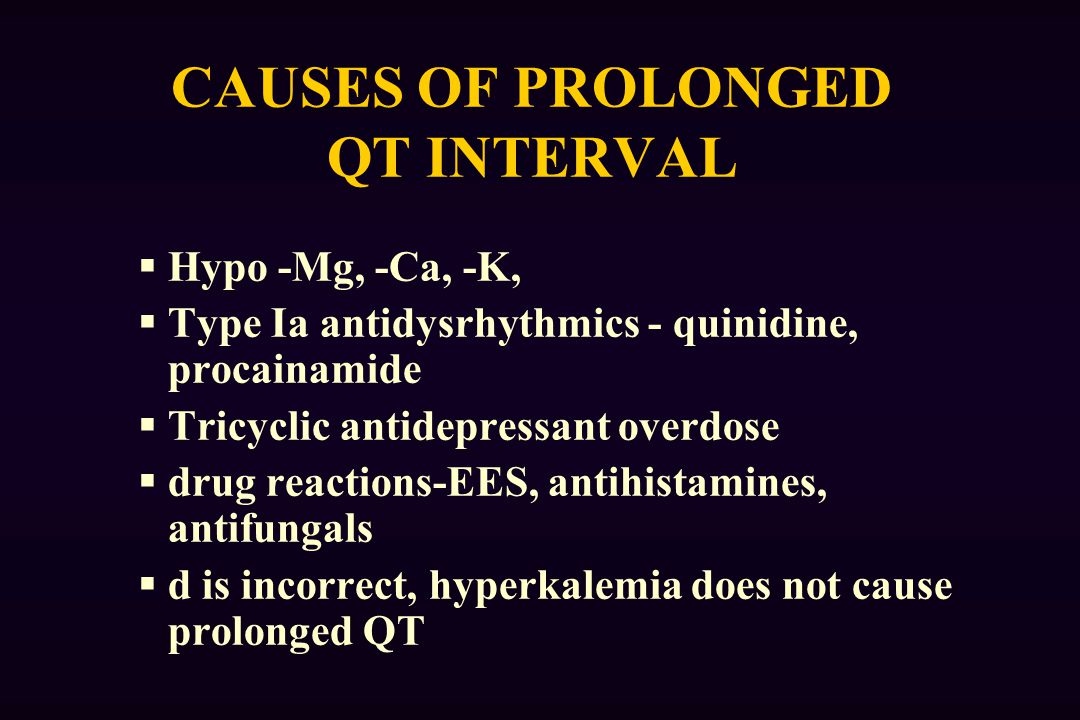 CAUSES OF PROLONGED QT INTERVAL  Hypo -Mg, -Ca, -K,  Type Ia antidysrhythmics - quinidine, procainamide  Tricyclic antidepressant overdose  drug reactions-EES, antihistamines, antifungals  d is incorrect, hyperkalemia does not cause prolonged QT