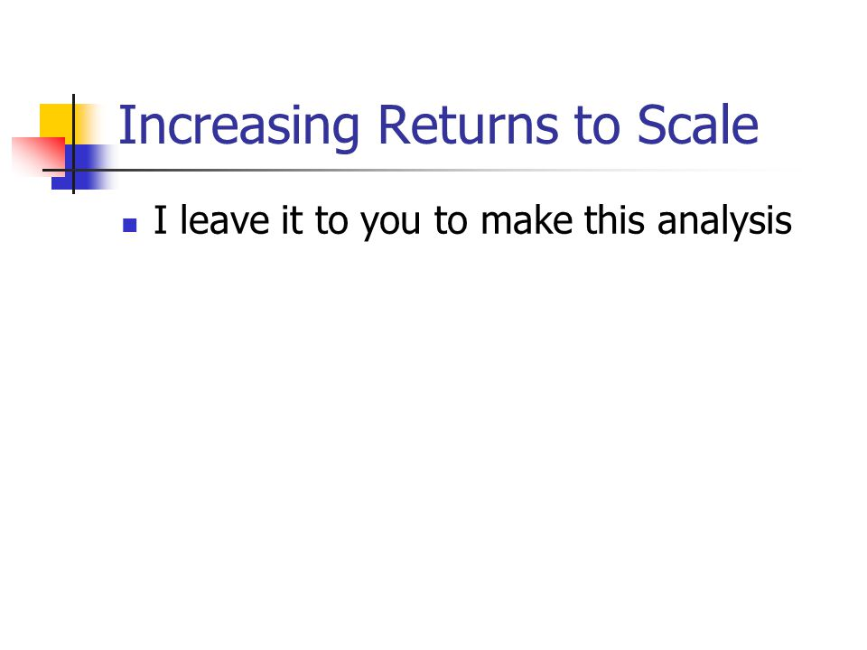 Increasing Returns to Scale I leave it to you to make this analysis