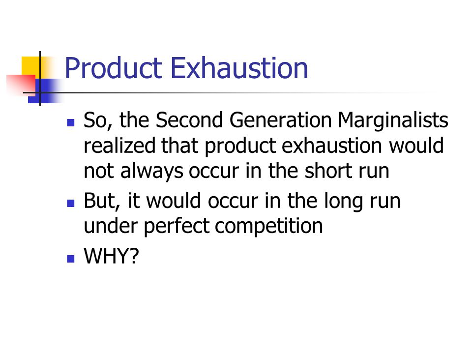 Product Exhaustion So, the Second Generation Marginalists realized that product exhaustion would not always occur in the short run But, it would occur