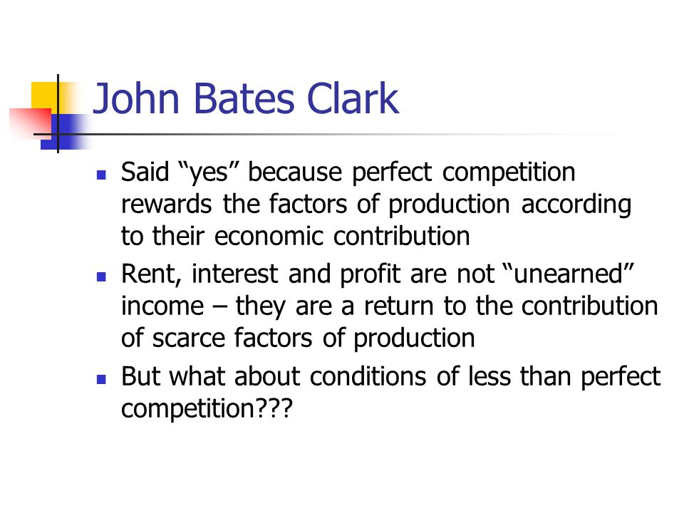 "John Bates Clark Said ""yes"" because perfect competition rewards the factors of production according to their economic contribution Rent, interest and"