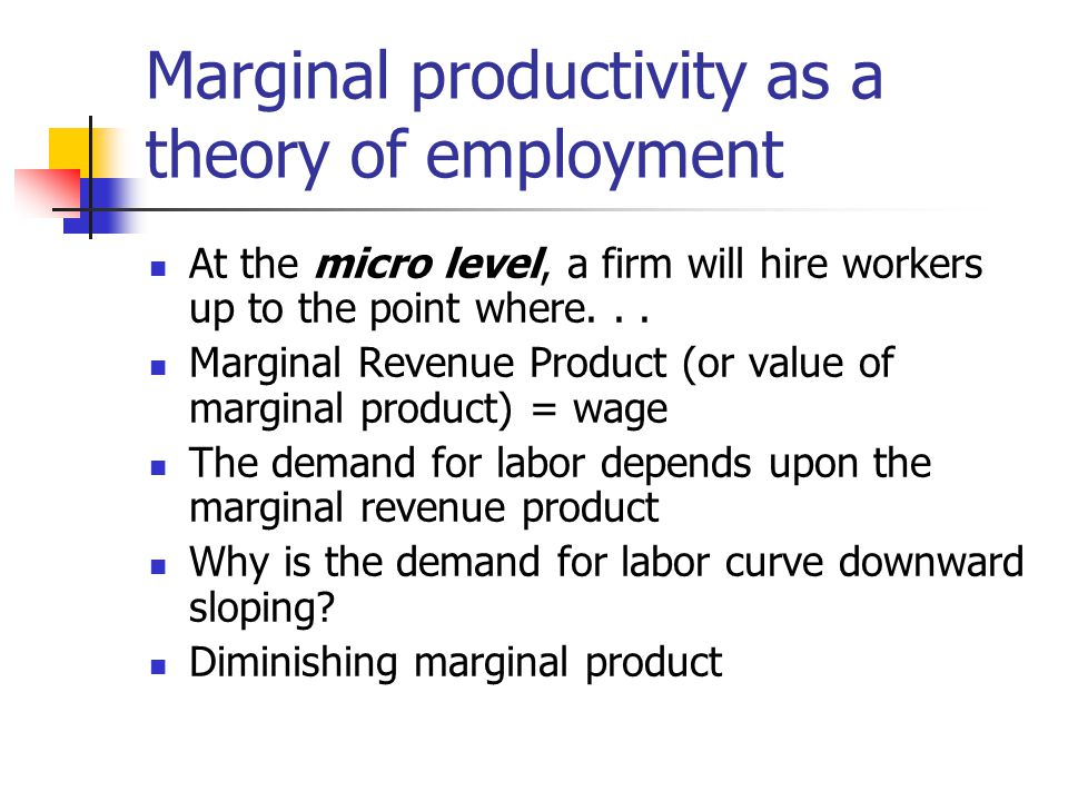 Marginal productivity as a theory of employment At the micro level, a firm will hire workers up to the point where... Marginal Revenue Product (or val