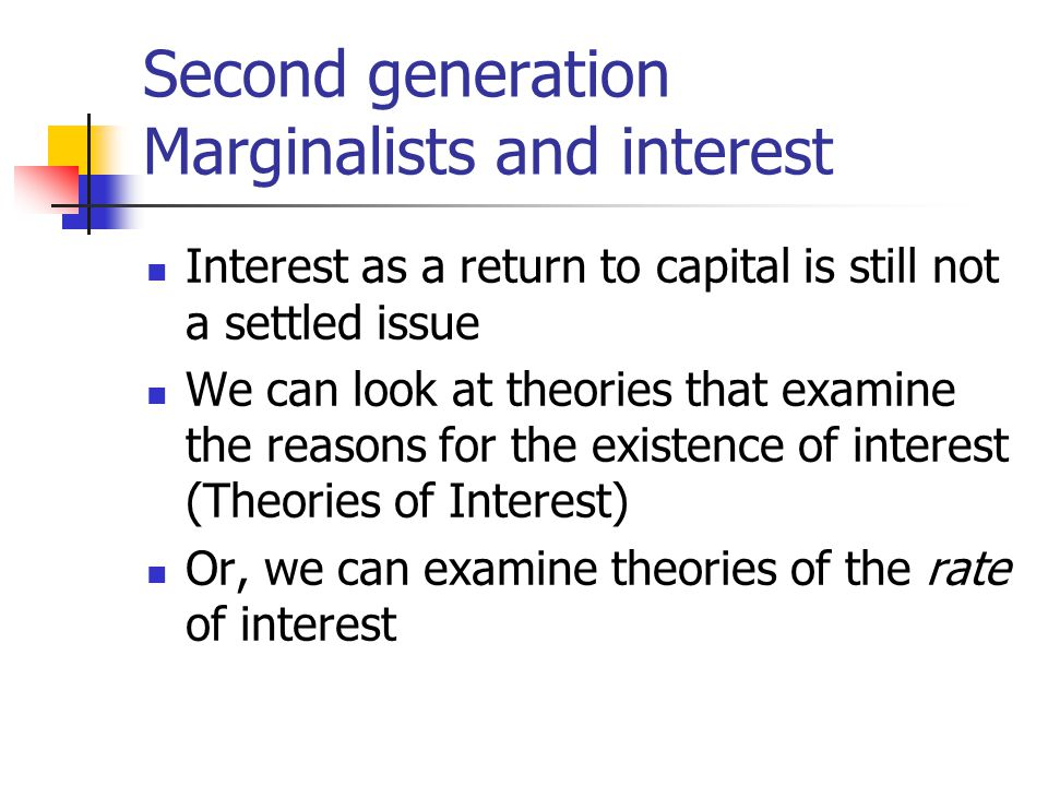 Second generation Marginalists and interest Interest as a return to capital is still not a settled issue We can look at theories that examine the reas
