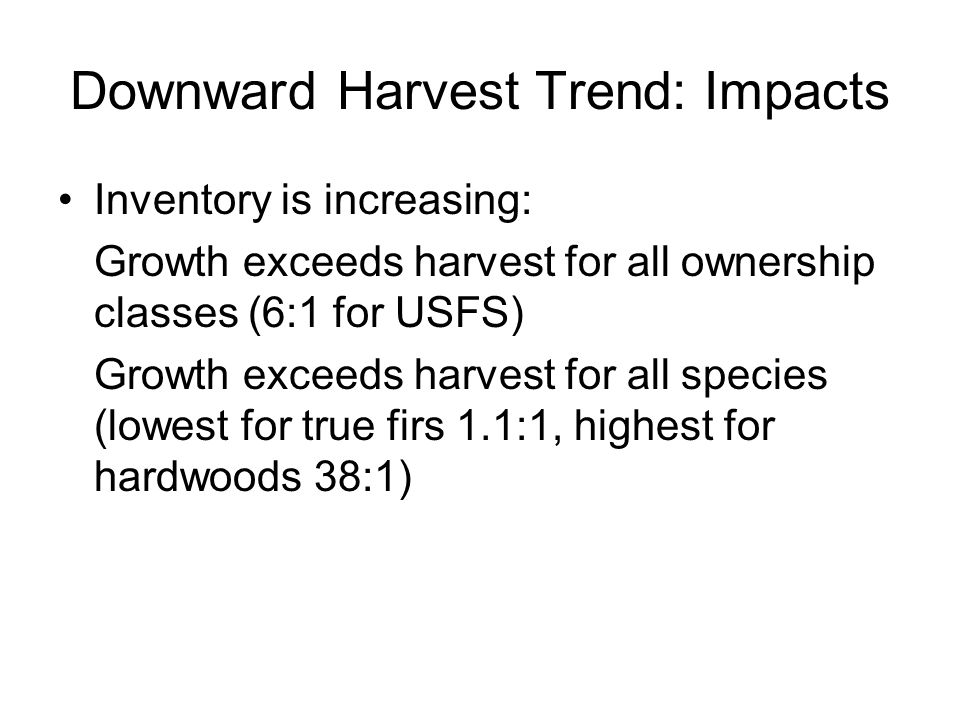 Downward Harvest Trend: Impacts Inventory is increasing: Growth exceeds harvest for all ownership classes (6:1 for USFS) Growth exceeds harvest for all species (lowest for true firs 1.1:1, highest for hardwoods 38:1)