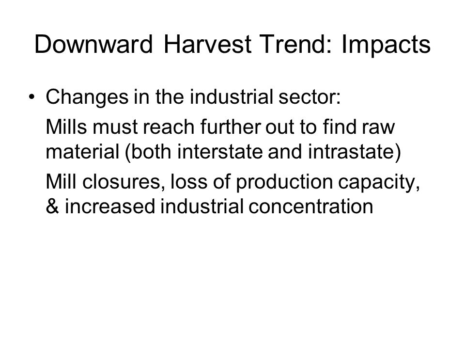 Downward Harvest Trend: Impacts Changes in the industrial sector: Mills must reach further out to find raw material (both interstate and intrastate) Mill closures, loss of production capacity, & increased industrial concentration
