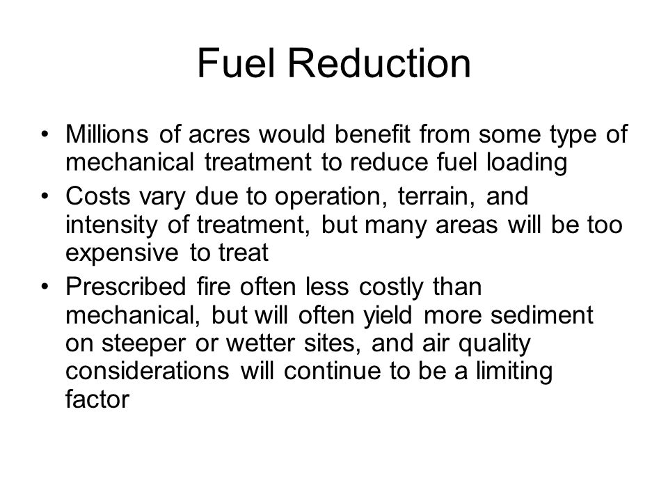 Fuel Reduction Millions of acres would benefit from some type of mechanical treatment to reduce fuel loading Costs vary due to operation, terrain, and intensity of treatment, but many areas will be too expensive to treat Prescribed fire often less costly than mechanical, but will often yield more sediment on steeper or wetter sites, and air quality considerations will continue to be a limiting factor