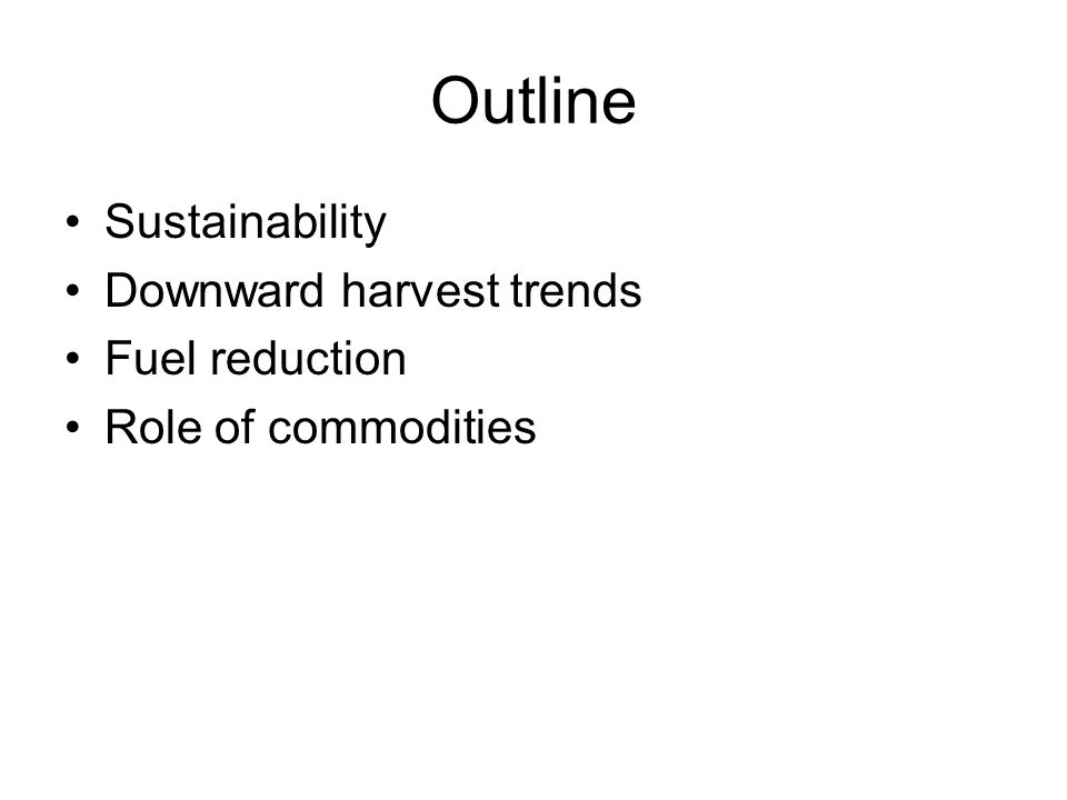 Outline Sustainability Downward harvest trends Fuel reduction Role of commodities